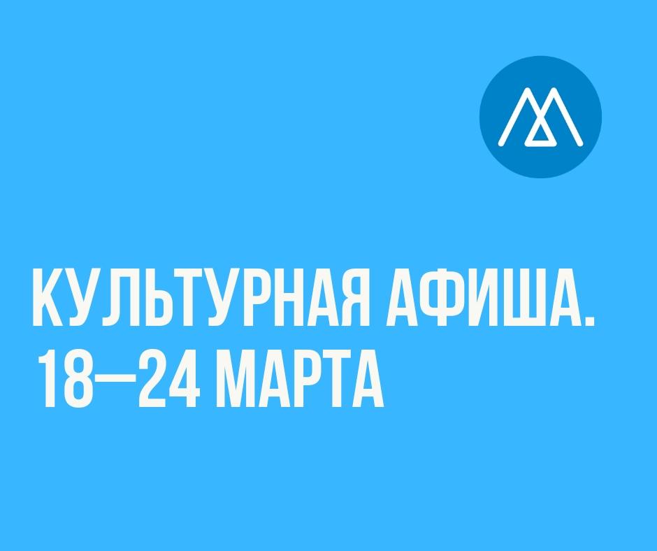 Культурная афиша (18–24 марта)