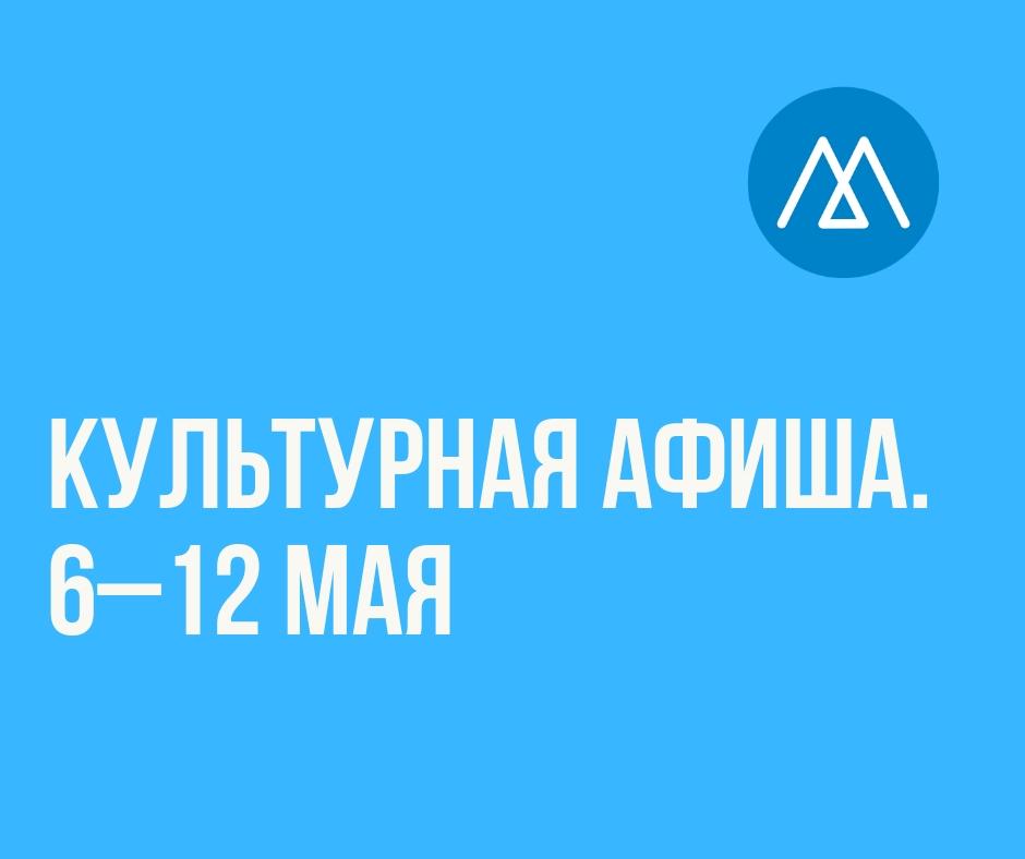 Культурная афиша (6–12 мая)