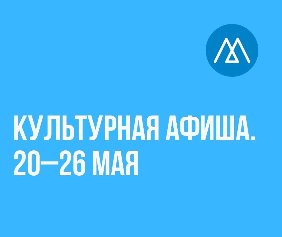 Культурная афиша (20–26 мая)